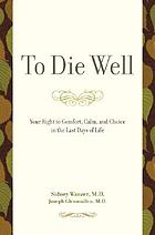 To die well : your right to comfort, calm and choice in the last days of your life