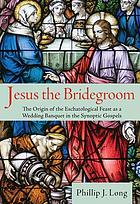 Jesus the bridegroom : the origin of the eschatological feast as a wedding banquet in the synoptic gospels