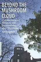 Beyond the mushroom cloud : commemoration, religion, and responsibility after Hiroshima