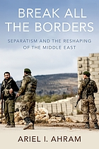 Break all the borders : separatism and the reshaping of the Middle East
