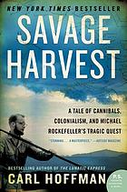 Savage harvest : a tale of cannibals, colonialism, and Michael Rockefeller's tragic quest for primitive art