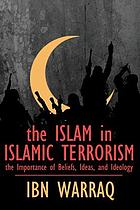 The Islam in Islamic terrorism : the importance of beliefs, ideas, and ideology