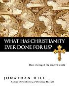 What has Christianity ever done for us? : how it shaped the modern world