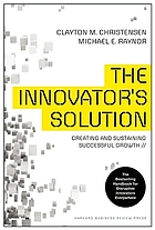 Innovator's Solution, The : Creating and Sustaining Successful Growth.
