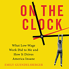 On the clock : what low-wage work did to me and how it drives America insane