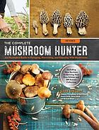 The complete mushroom hunter : an illustrated guide to foraging, harvesting, and enjoying wild mushrooms