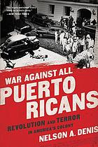 War against all Puerto Ricans : revolution and terror in America's colony