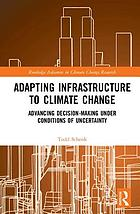 Adapting infrastructure to climate change : advancing decision-making under conditions of uncertainty