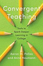 Convergent teaching : tools to spark deeper learning in college