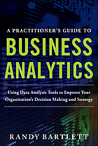 A practitioner's guide to business analytics : using data analysis tools to improve your organization's decision making and strategy