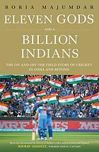 Eleven gods and a billion Indians : the on and off the field story of cricket in India and beyond