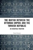 The Qur'an Between the Ottoman Empire and the Turkish Republic : An Exegetical Tradition.