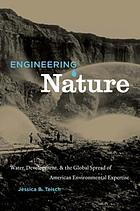 Engineering nature : water, development, & the global spread of American environmental expertise
