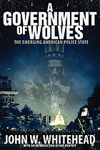 A government of wolves : the emerging American police state