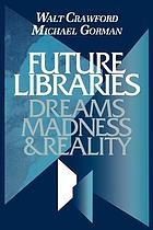 Future libraries : dreams, madness & reality