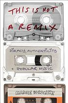 This is not a remix : piracy, authenticity and popular music