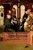 The Jewish teachers of Jesus, James, and Jude : what earliest Christianity learned from the Apocrypha and Pseudepigrapha