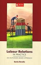 Labour relations in practice : an outcomes-based approach