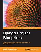 Django project blueprints : develop stunning web application projects with the Django framework