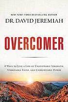 Overcomer : 8 ways to live a life of unstoppable strength, unmovable faith, and unbelievable power