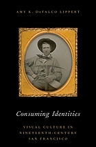 Consuming identities : visual culture in nineteenth-century San Francisco