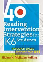 40 reading intervention strategies for K-6 students : research-based support for RTI