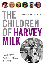 The children of Harvey Milk : how LGBTQ politicians changed the world