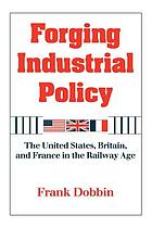 Forging industrial policy : the United States, Britain, and France in the railway age