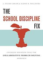 The school discipline fix : changing behavior using the collaborative problem solving approach