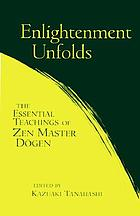 Enlightenment unfolds : the essential teachings of Zen Master Dogen