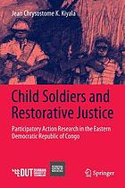 Child soldiers and restorative justice : participatory action research in the Eastern Democratic Republic of Congo