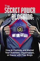 The secret power of blogging : how to promote and market your business, organization, or cause with free blogs