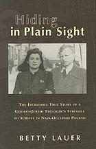 Hiding in plain sight : the incredible true story of a German-Jewish teenager's struggle to survive in Nazi-occupied Poland