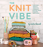 The knit vibe : a knitter's guide to creativity, community, and well-being for mind, body, & soul