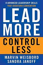 Lead more, control less : eight advanced leadership skills that overturn convention