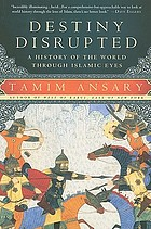 Destiny disrupted : a history of the world through Islamic eyes