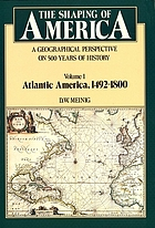 The shaping of America : a geographical perspective on 500 years of history. Vol. 1, Atlantic America, 1492-1800