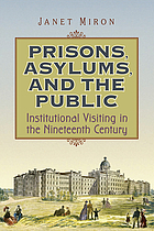 Prisons, asylums, and the public : institutional visiting in the nineteenth century