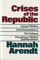 Crises of the Republic : lying in politics, civil disobedience on violence, thoughts on politics, and revolution