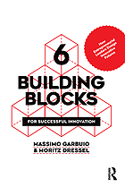 6 building blocks for successful innovation : how entrepreneurial leaders design innovative futures