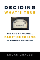 Deciding what's true : the rise of political fact-checking in American journalism