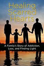 Healing scarred hearts : a family's story of addiction, loss, and finding light