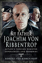 My Father Joachim Von Ribbentrop : Hitler's Foreign Minister, Experiences and Memories.