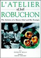 L'atelier of Joël Robuchon : the artistry of a master chef and his protégés