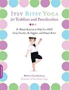 Itsy Bitsy Yoga for toddlers and preschoolers : 8-minute routines to help your child grow smarter, be happier, and behave better