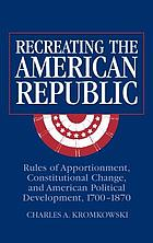 Recreating the American republic : rules of apportionment, constitutional change, and American political development, 1700-1870