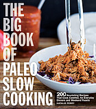 The big book of Paleo slow cooking : 200 nourishing recipes that cook carefree, for everyday dinners and weekend feasts