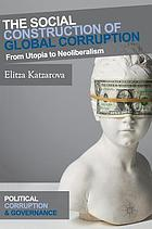 The social construction of global corruption : from utopia to neoliberalism