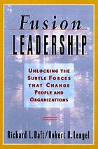 Fusion leadership : unleashing the subtle forces that change people and organizations