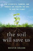 The soil will save us! : how scientists, farmers, and foodies are healing the soil to save the planet